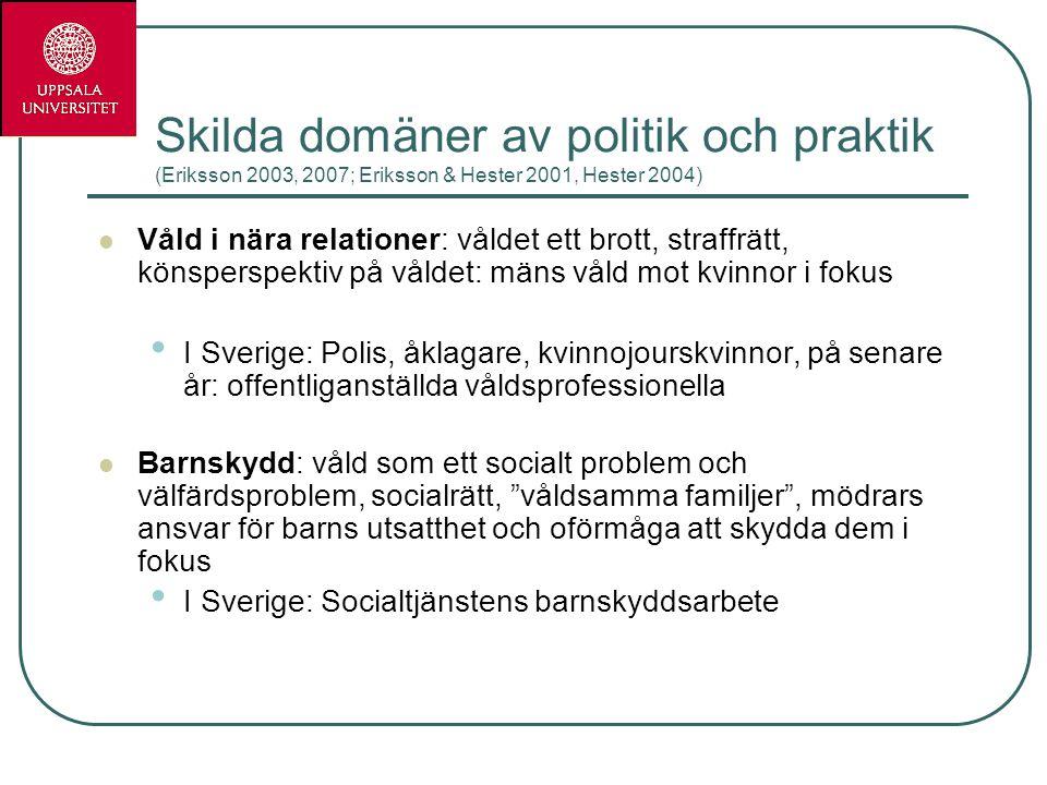Skilda domäner av politik och praktik (Eriksson 2003, 2007; Eriksson & Hester 2001, Hester 2004) Våld i nära relationer: våldet ett brott, straffrätt,