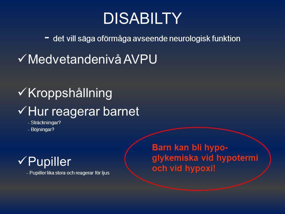DISABILTY - det vill säga oförmåga avseende neurologisk funktion Medvetandenivå AVPU Kroppshållning Hur reagerar barnet - Sträckningar? - Böjningar? P