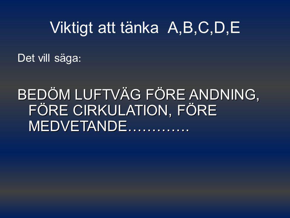 Viktigt att tänka A,B,C,D,E Det vill säga : BEDÖM LUFTVÄG FÖRE ANDNING, FÖRE CIRKULATION, FÖRE MEDVETANDE………….