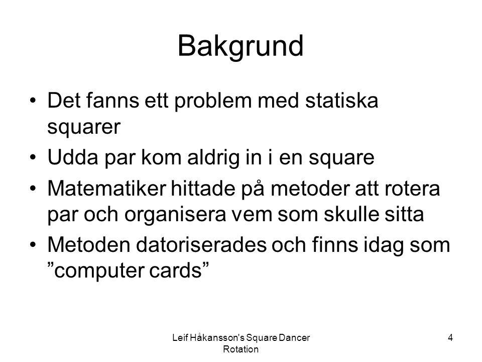 Leif Håkansson s Square Dancer Rotation 4 Bakgrund Det fanns ett problem med statiska squarer Udda par kom aldrig in i en square Matematiker hittade på metoder att rotera par och organisera vem som skulle sitta Metoden datoriserades och finns idag som computer cards