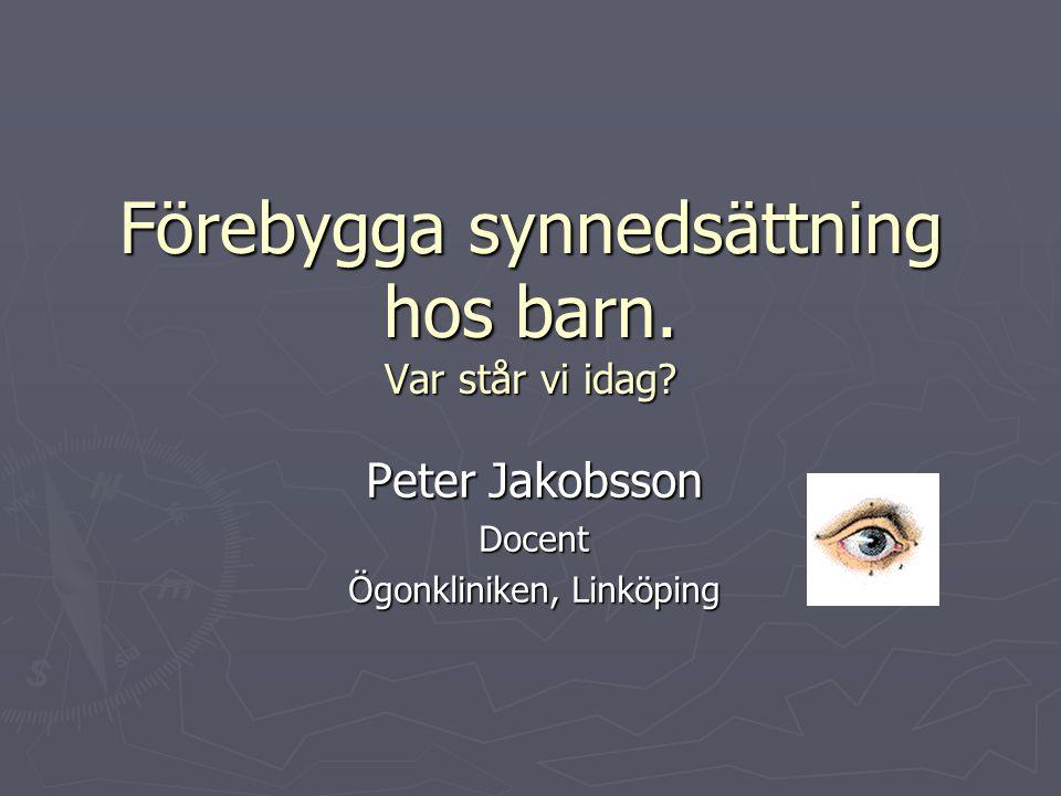 Förebygga synnedsättning hos barn. Var står vi idag? Peter Jakobsson Docent Ögonkliniken, Linköping