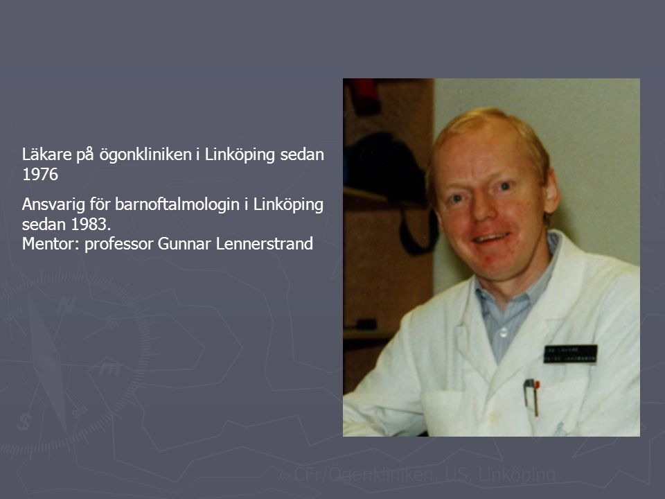  CFr/Ögonkliniken, US, Linköping Läkare på ögonkliniken i Linköping sedan 1976 Ansvarig för barnoftalmologin i Linköping sedan 1983.