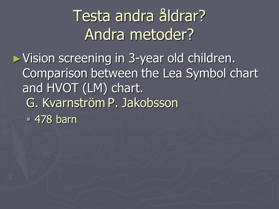 Testa andra åldrar? Andra metoder? ► Vision screening in 3-year old children. Comparison between the Lea Symbol chart and HVOT (LM) chart. G. Kvarnstr