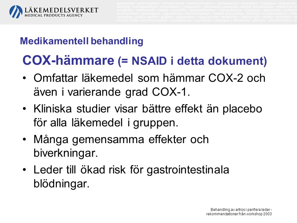 Behandling av artros i perifera leder - rekommendationer från workshop 2003 Medikamentell behandling COX-hämmare, forts Studier av varierande resultat tyder på en mindre ökning av risken för de selektiva COX-2 hämmarna vad gäller GI-blödningar, mer osäkert vad gäller lindrigare GI biverkningar.