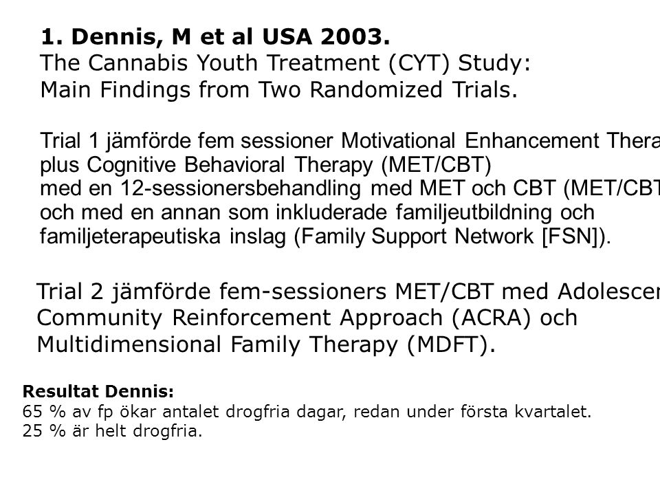 Trial 1 jämförde fem sessioner Motivational Enhancement Therapy plus Cognitive Behavioral Therapy (MET/CBT) med en 12-sessionersbehandling med MET och CBT (MET/CBT12) och med en annan som inkluderade familjeutbildning och familjeterapeutiska inslag (Family Support Network [FSN]).