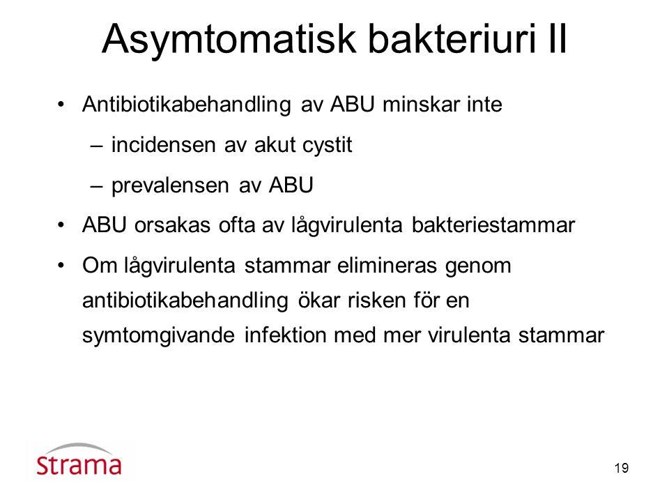19 Asymtomatisk bakteriuri II Antibiotikabehandling av ABU minskar inte –incidensen av akut cystit –prevalensen av ABU ABU orsakas ofta av lågvirulenta bakteriestammar Om lågvirulenta stammar elimineras genom antibiotikabehandling ökar risken för en symtomgivande infektion med mer virulenta stammar