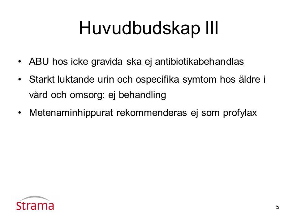 5 Huvudbudskap III ABU hos icke gravida ska ej antibiotikabehandlas Starkt luktande urin och ospecifika symtom hos äldre i vård och omsorg: ej behandling Metenaminhippurat rekommenderas ej som profylax