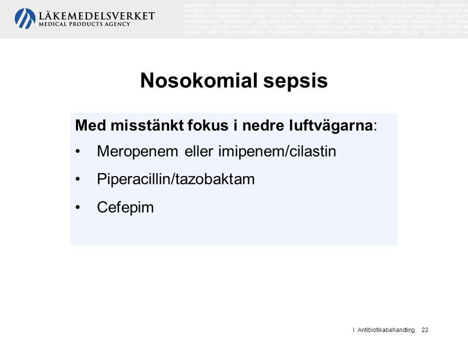 I Antibiotikabehandling 22 Nosokomial sepsis Med misstänkt fokus i nedre luftvägarna: Meropenem eller imipenem/cilastin Piperacillin/tazobaktam Cefepi