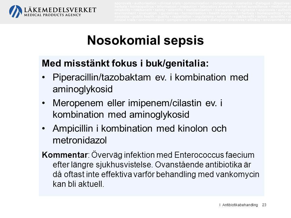 I Antibiotikabehandling 23 Nosokomial sepsis Med misstänkt fokus i buk/genitalia: Piperacillin/tazobaktam ev. i kombination med aminoglykosid Meropene