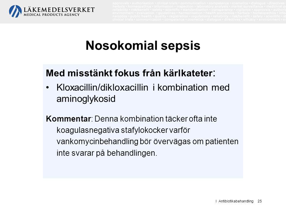 I Antibiotikabehandling 25 Nosokomial sepsis Med misstänkt fokus från kärlkateter : Kloxacillin/dikloxacillin i kombination med aminoglykosid Kommenta