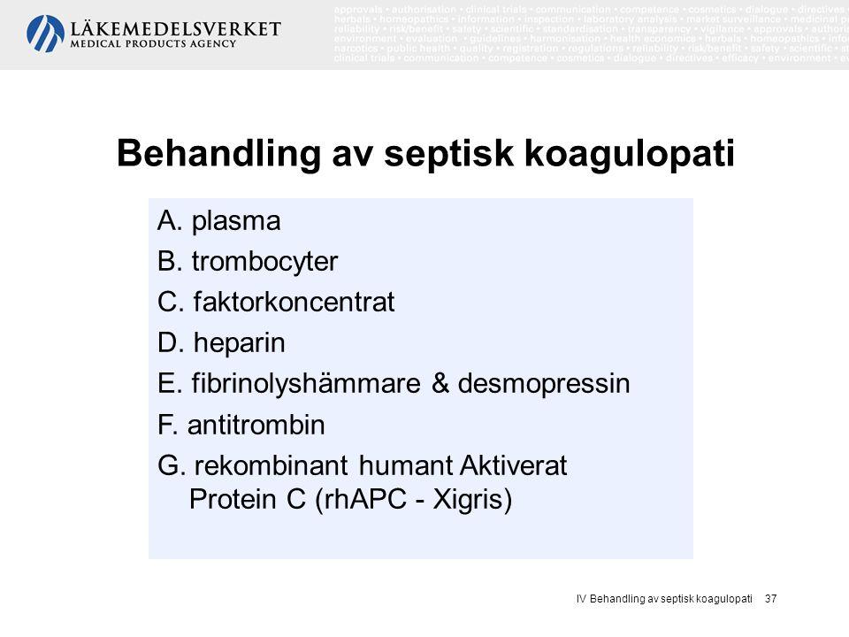 IV Behandling av septisk koagulopati 37 Behandling av septisk koagulopati A. plasma B. trombocyter C. faktorkoncentrat D. heparin E. fibrinolyshämmare