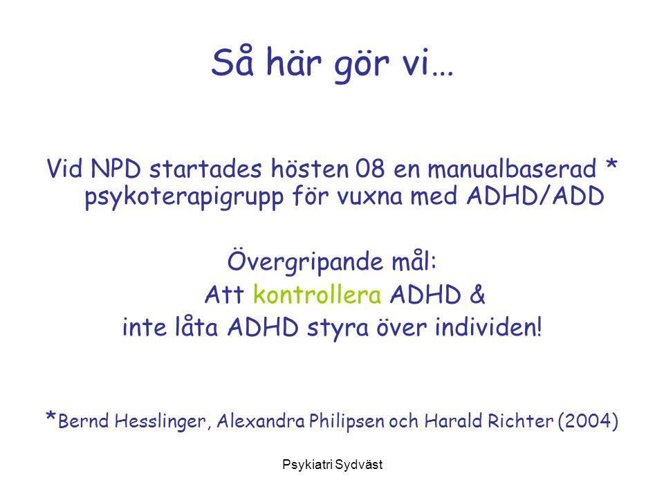 Psykiatri Sydväst Så här gör vi… Vid NPD startades hösten 08 en manualbaserad * psykoterapigrupp för vuxna med ADHD/ADD Övergripande mål: Att kontroll