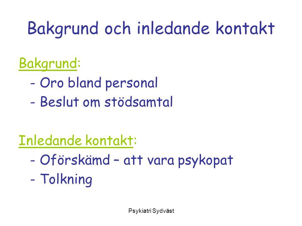 Psykiatri Sydväst Bakgrund och inledande kontakt Bakgrund: - Oro bland personal - Beslut om stödsamtal Inledande kontakt: - Oförskämd – att vara psyko