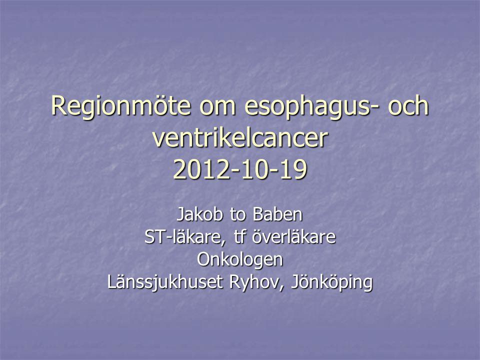 Regionmöte om esophagus- och ventrikelcancer 2012-10-19 Jakob to Baben ST-läkare, tf överläkare Onkologen Länssjukhuset Ryhov, Jönköping