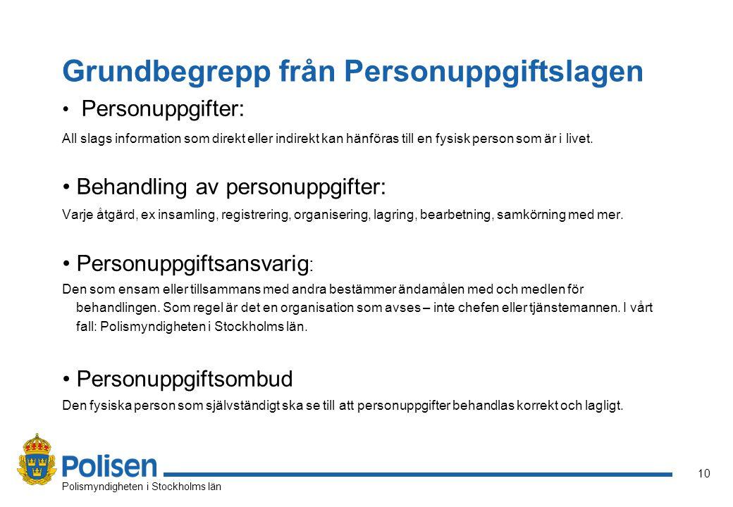 10 Polismyndigheten i Stockholms län Grundbegrepp från Personuppgiftslagen Personuppgifter: All slags information som direkt eller indirekt kan hänföras till en fysisk person som är i livet.