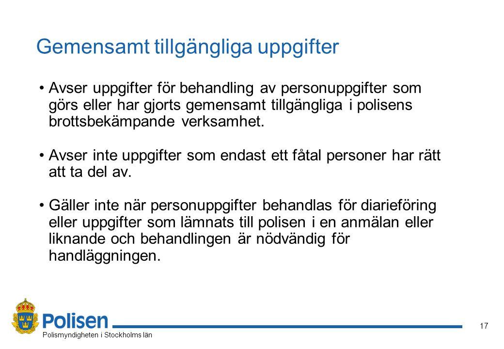 17 Polismyndigheten i Stockholms län Gemensamt tillgängliga uppgifter Avser uppgifter för behandling av personuppgifter som görs eller har gjorts gemensamt tillgängliga i polisens brottsbekämpande verksamhet.