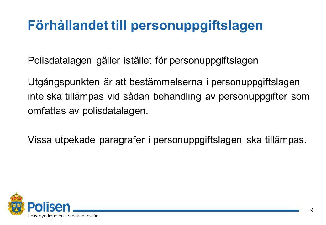 9 Polismyndigheten i Stockholms län Förhållandet till personuppgiftslagen Polisdatalagen gäller istället för personuppgiftslagen Utgångspunkten är att bestämmelserna i personuppgiftslagen inte ska tillämpas vid sådan behandling av personuppgifter som omfattas av polisdatalagen.