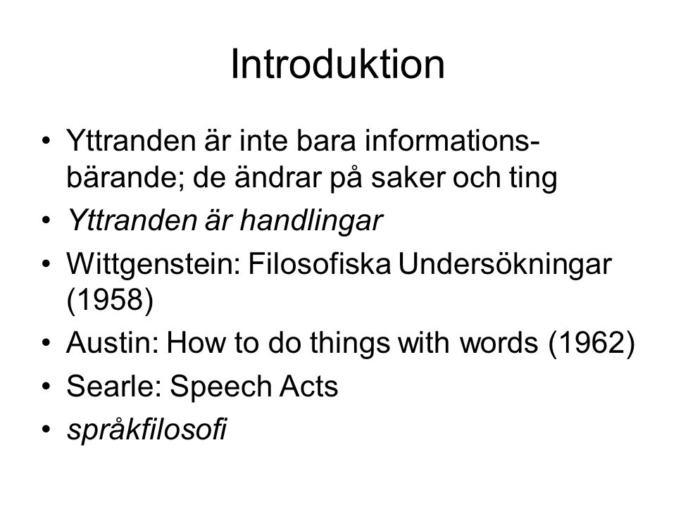 Introduktion Yttranden är inte bara informations- bärande; de ändrar på saker och ting Yttranden är handlingar Wittgenstein: Filosofiska Undersökningar (1958) Austin: How to do things with words (1962) Searle: Speech Acts språkfilosofi