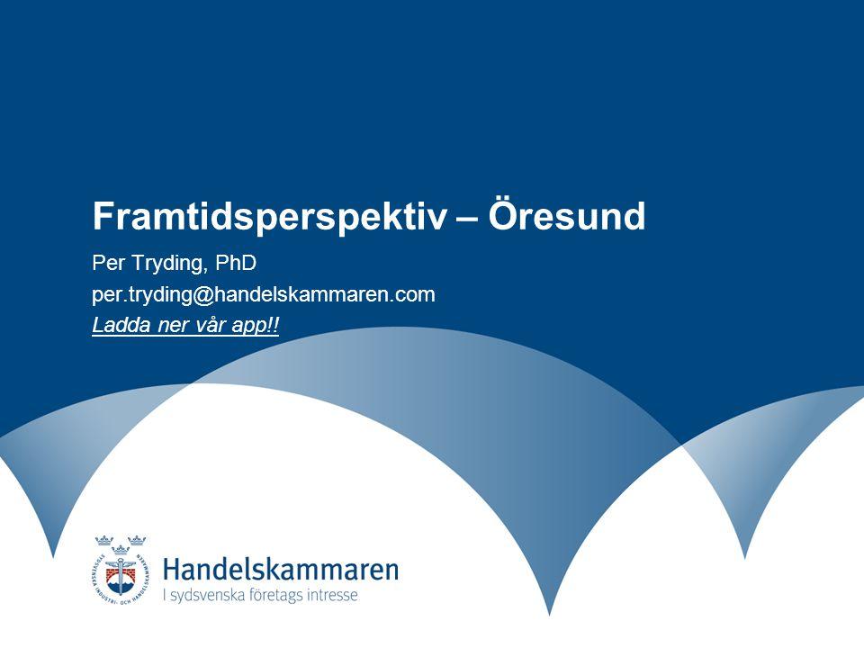 Framtidsperspektiv – Öresund Per Tryding, PhD per.tryding@handelskammaren.com Ladda ner vår app!!