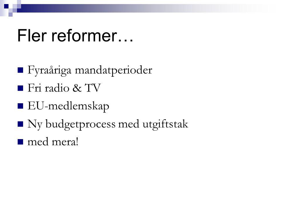 Fler reformer… Fyraåriga mandatperioder Fri radio & TV EU-medlemskap Ny budgetprocess med utgiftstak med mera!