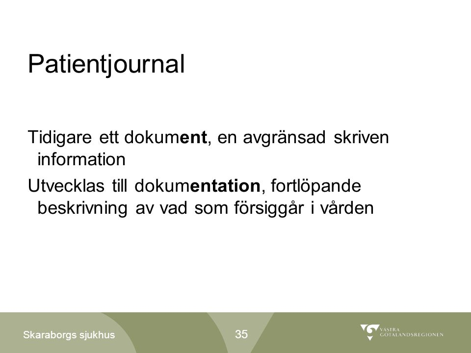 Skaraborgs sjukhus Patientjournal Tidigare ett dokument, en avgränsad skriven information Utvecklas till dokumentation, fortlöpande beskrivning av vad