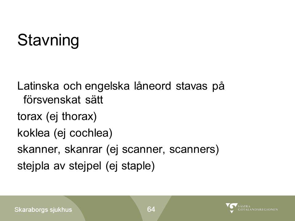 Skaraborgs sjukhus Stavning Latinska och engelska låneord stavas på försvenskat sätt torax (ej thorax) koklea (ej cochlea) skanner, skanrar (ej scanne