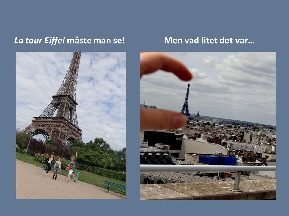 La tour Eiffel måste man se!Men vad litet det var…
