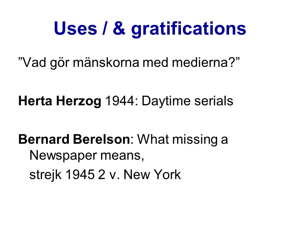 Uses / & gratifications Vad gör mänskorna med medierna? Herta Herzog 1944: Daytime serials Bernard Berelson: What missing a Newspaper means, strejk 1945 2 v.