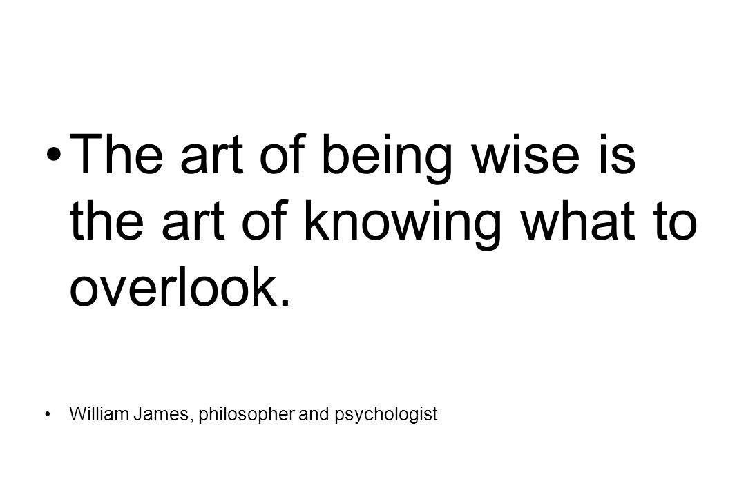 The art of being wise is the art of knowing what to overlook. William James, philosopher and psychologist