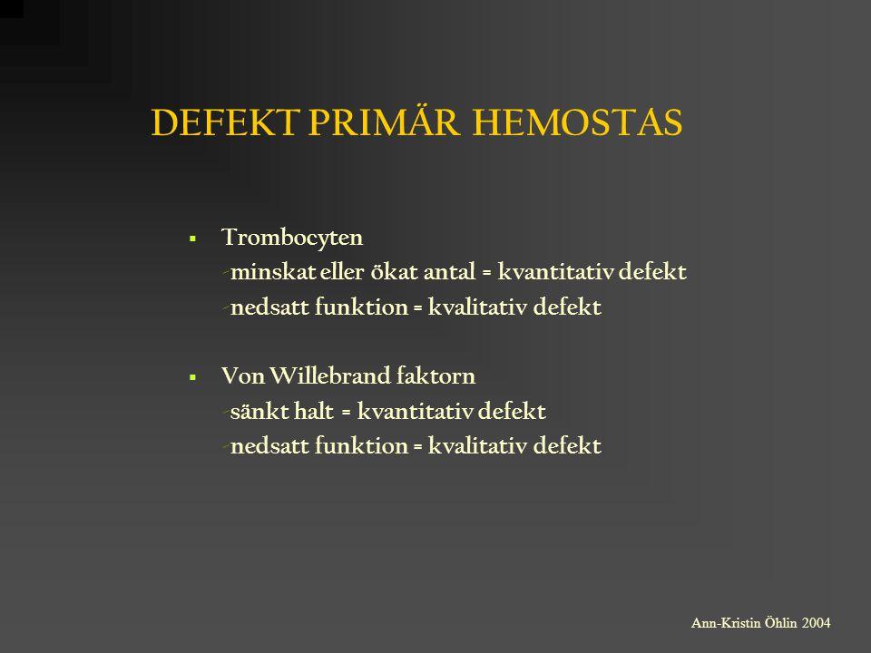 DEFEKT PRIMÄR HEMOSTAS  Trombocyten -minskat eller ökat antal = kvantitativ defekt -nedsatt funktion = kvalitativ defekt  Von Willebrand faktorn -sä
