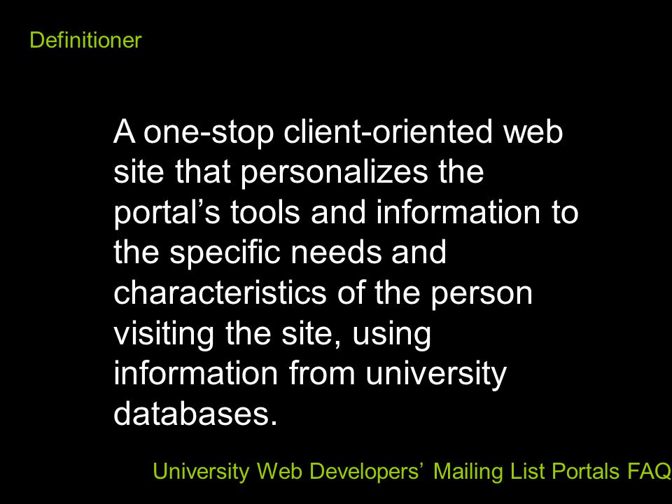 Definitioner A one-stop client-oriented web site that personalizes the portal's tools and information to the specific needs and characteristics of the person visiting the site, using information from university databases.