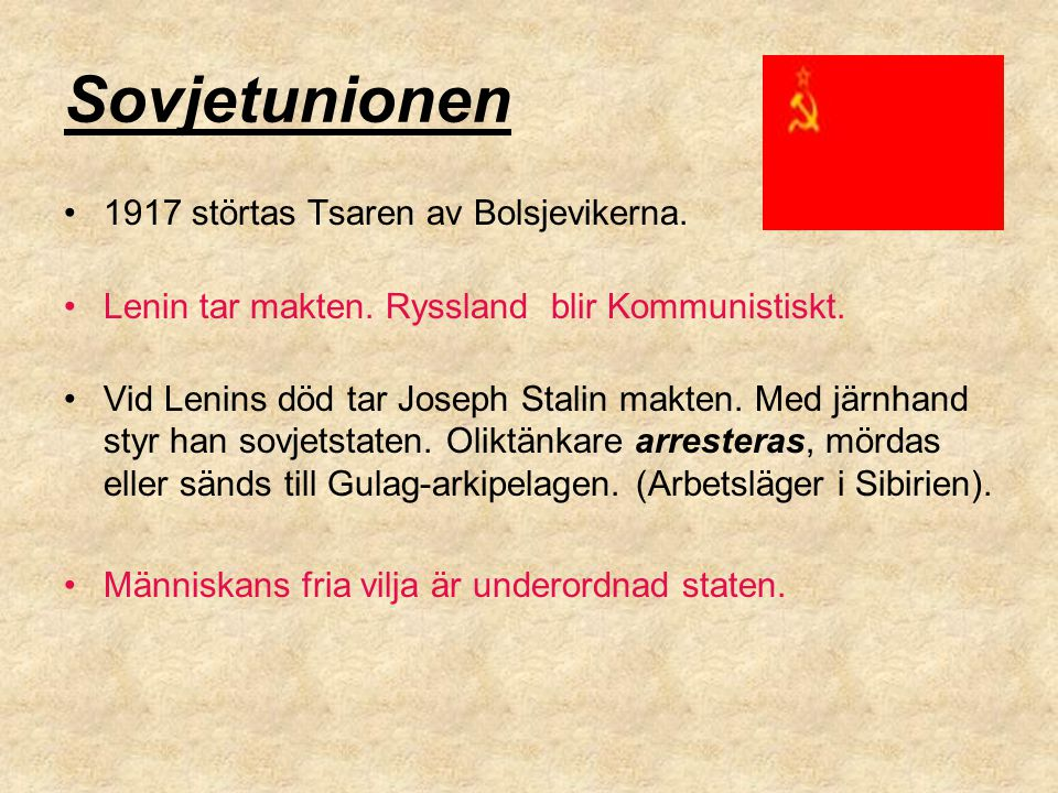 Sovjetunionen 1917 störtas Tsaren av Bolsjevikerna. Lenin tar makten. Ryssland blir Kommunistiskt. Vid Lenins död tar Joseph Stalin makten. Med järnha