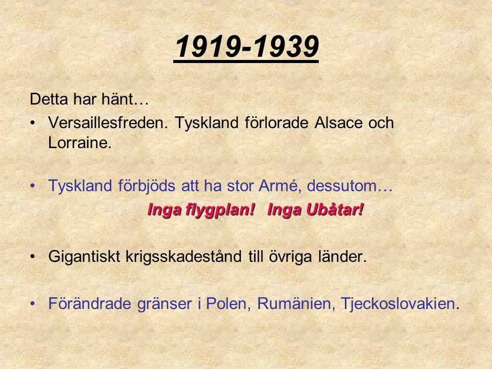 1919-1939 Detta har hänt… Versaillesfreden. Tyskland förlorade Alsace och Lorraine. Tyskland förbjöds att ha stor Armé, dessutom… Inga flygplan! Inga