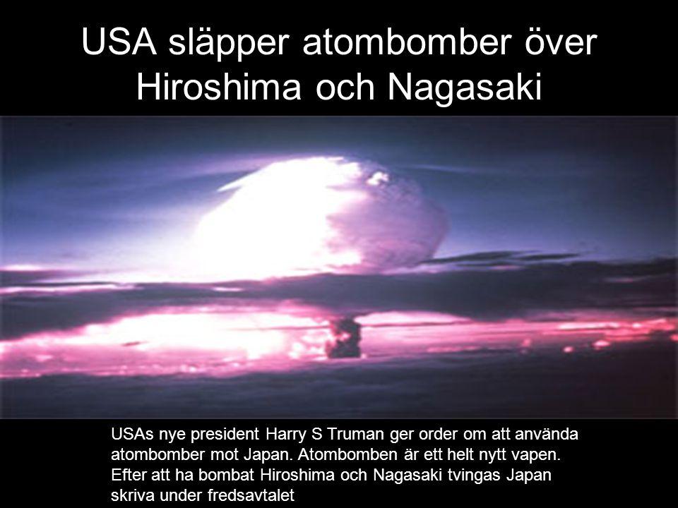 USA släpper atombomber över Hiroshima och Nagasaki USAs nye president Harry S Truman ger order om att använda atombomber mot Japan. Atombomben är ett