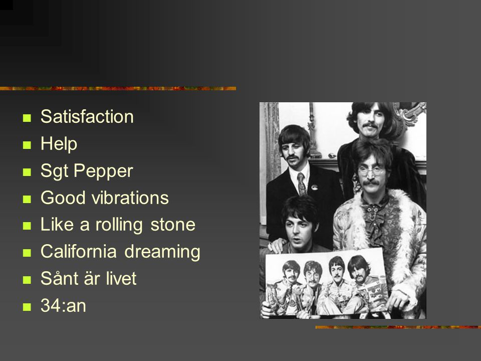 Satisfaction Help Sgt Pepper Good vibrations Like a rolling stone California dreaming Sånt är livet 34:an