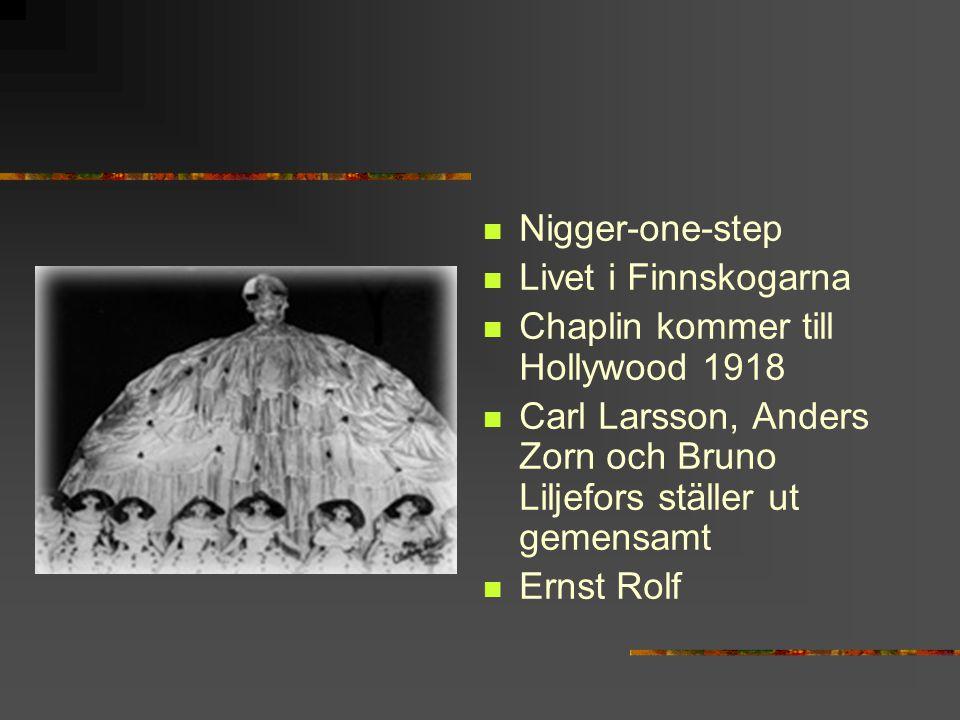 Nigger-one-step Livet i Finnskogarna Chaplin kommer till Hollywood 1918 Carl Larsson, Anders Zorn och Bruno Liljefors ställer ut gemensamt Ernst Rolf