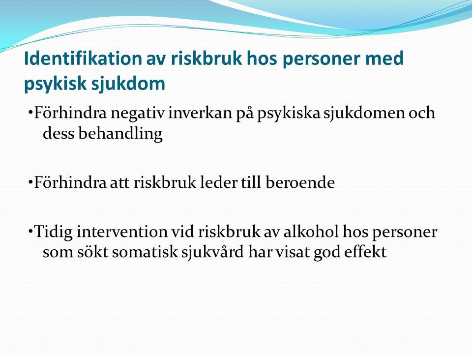 Identifikation av riskbruk hos personer med psykisk sjukdom Förhindra negativ inverkan på psykiska sjukdomen och dess behandling Förhindra att riskbru
