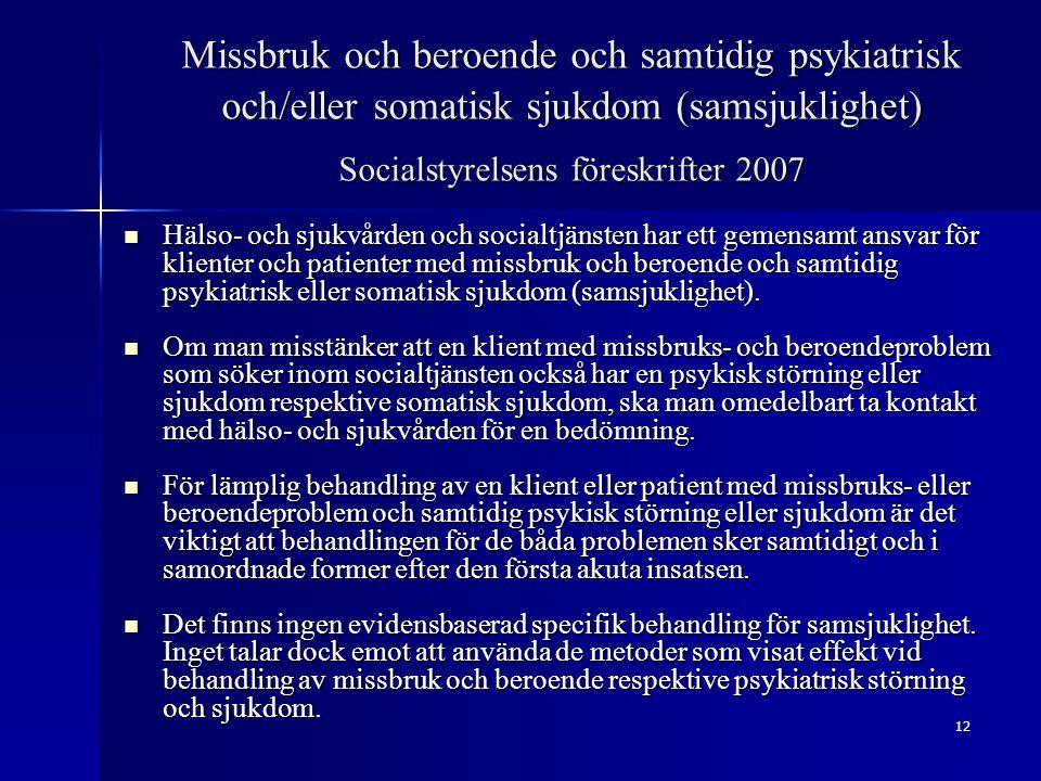 12 Missbruk och beroende och samtidig psykiatrisk och/eller somatisk sjukdom (samsjuklighet) Socialstyrelsens föreskrifter 2007 Hälso- och sjukvården och socialtjänsten har ett gemensamt ansvar för klienter och patienter med missbruk och beroende och samtidig psykiatrisk eller somatisk sjukdom (samsjuklighet).