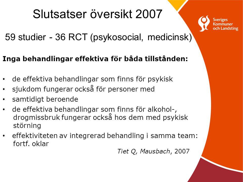 Slutsatser översikt 2007 59 studier - 36 RCT (psykosocial, medicinsk) Inga behandlingar effektiva för båda tillstånden: de effektiva behandlingar som finns för psykisk sjukdom fungerar också för personer med samtidigt beroende de effektiva behandlingar som finns för alkohol-, drogmissbruk fungerar också hos dem med psykisk störning effektiviteten av integrerad behandling i samma team: fortf.