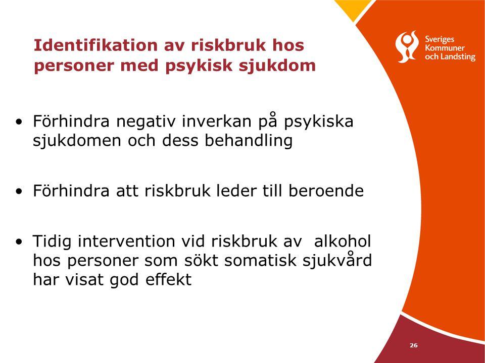 26 Identifikation av riskbruk hos personer med psykisk sjukdom Förhindra negativ inverkan på psykiska sjukdomen och dess behandling Förhindra att riskbruk leder till beroende Tidig intervention vid riskbruk av alkohol hos personer som sökt somatisk sjukvård har visat god effekt