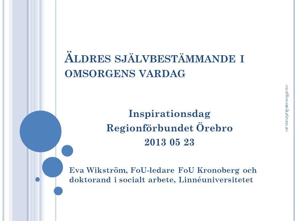 Ä LDRES SJÄLVBESTÄMMANDE I OMSORGENS VARDAG Inspirationsdag Regionförbundet Örebro 2013 05 23 Eva Wikström, FoU-ledare FoU Kronoberg och doktorand i s