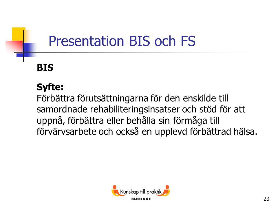 23 Presentation BIS och FS BIS Syfte: Förbättra förutsättningarna för den enskilde till samordnade rehabiliteringsinsatser och stöd för att uppnå, för