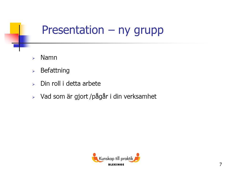 7 Presentation – ny grupp  Namn  Befattning  Din roll i detta arbete  Vad som är gjort /pågår i din verksamhet