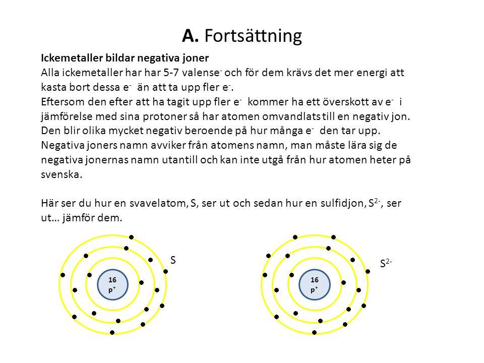 A. Fortsättning Ickemetaller bildar negativa joner Alla ickemetaller har har 5-7 valense - och för dem krävs det mer energi att kasta bort dessa e - ä