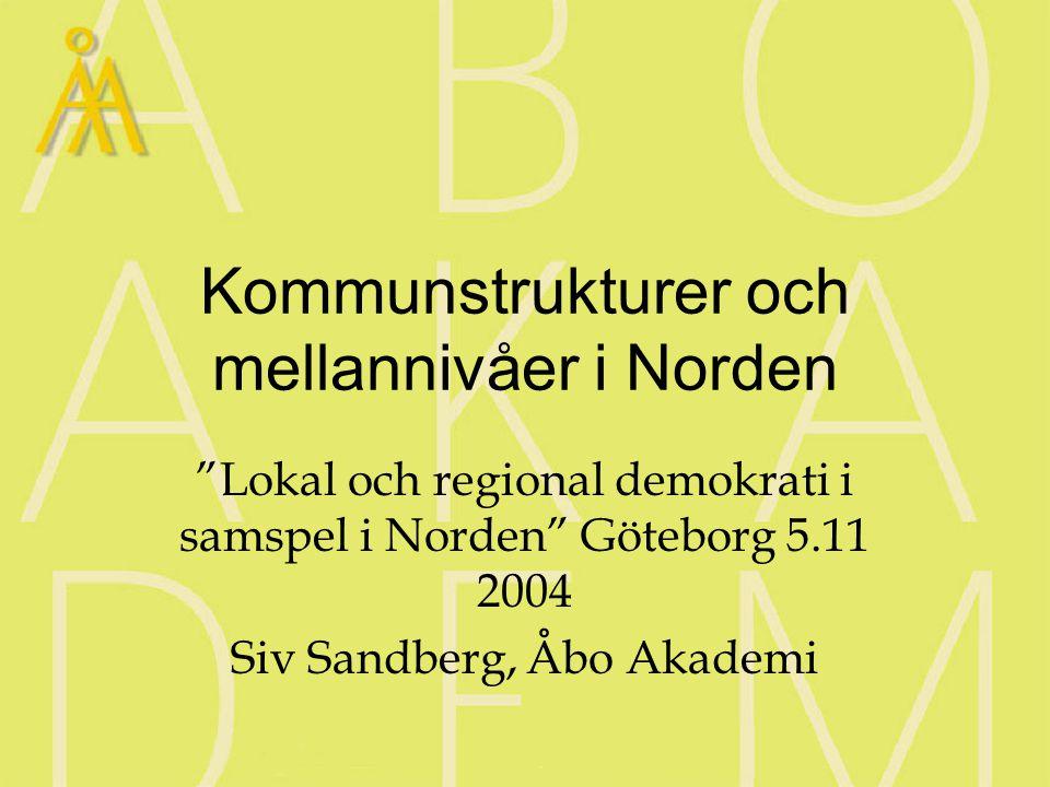 Kommunstrukturer och mellannivåer i Norden Lokal och regional demokrati i samspel i Norden Göteborg 5.11 2004 Siv Sandberg, Åbo Akademi