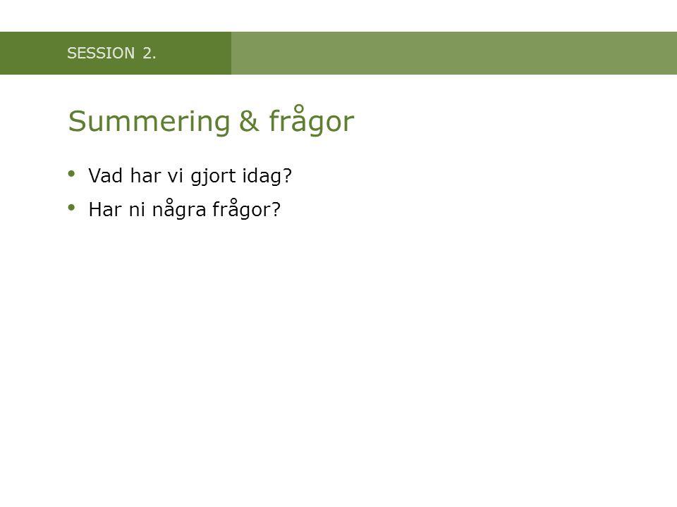SESSION 2. Summering & frågor Vad har vi gjort idag? Har ni några frågor?
