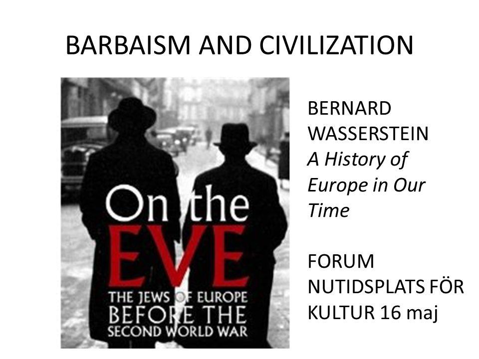 BARBAISM AND CIVILIZATION BERNARD WASSERSTEIN A History of Europe in Our Time FORUM NUTIDSPLATS FÖR KULTUR 16 maj