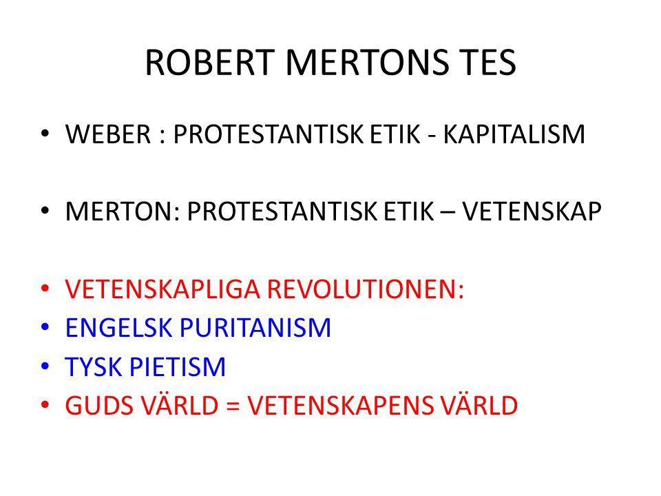 ROBERT MERTONS TES WEBER : PROTESTANTISK ETIK - KAPITALISM MERTON: PROTESTANTISK ETIK – VETENSKAP VETENSKAPLIGA REVOLUTIONEN: ENGELSK PURITANISM TYSK