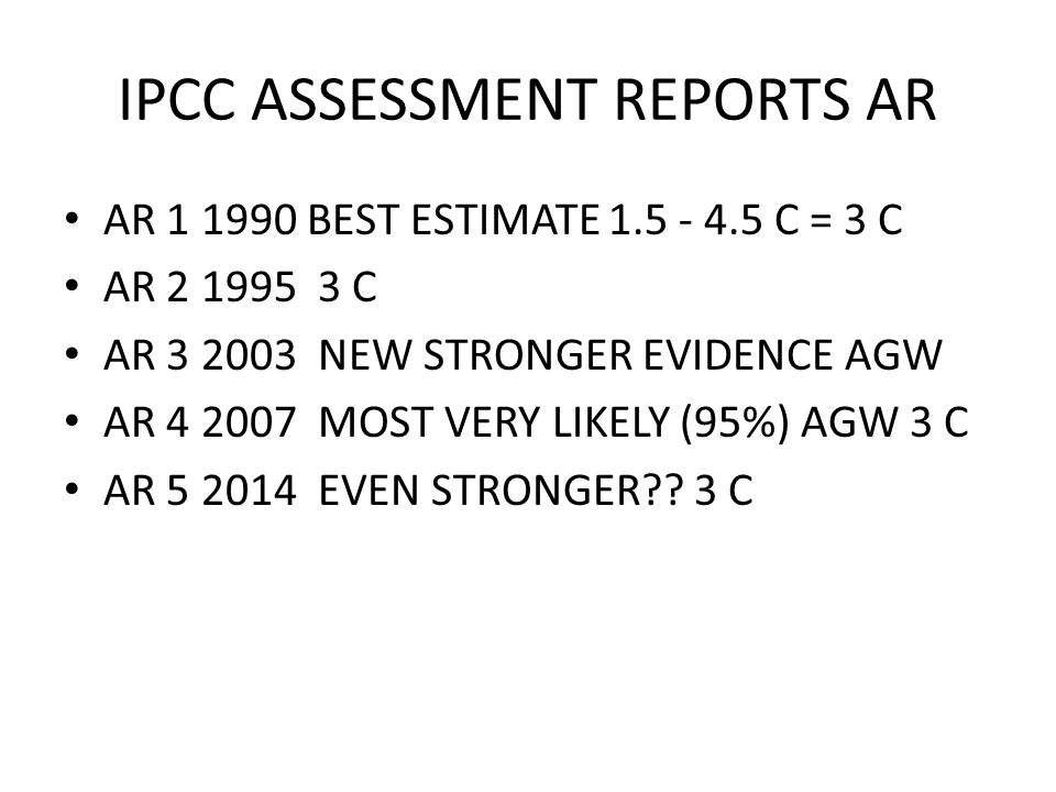 IPCC ASSESSMENT REPORTS AR AR 1 1990 BEST ESTIMATE 1.5 - 4.5 C = 3 C AR 2 1995 3 C AR 3 2003 NEW STRONGER EVIDENCE AGW AR 4 2007 MOST VERY LIKELY (95%