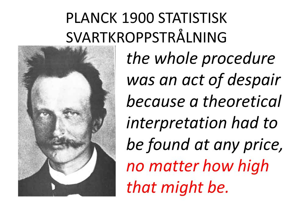 PLANCK 1900 STATISTISK SVARTKROPPSTRÅLNING the whole procedure was an act of despair because a theoretical interpretation had to be found at any price